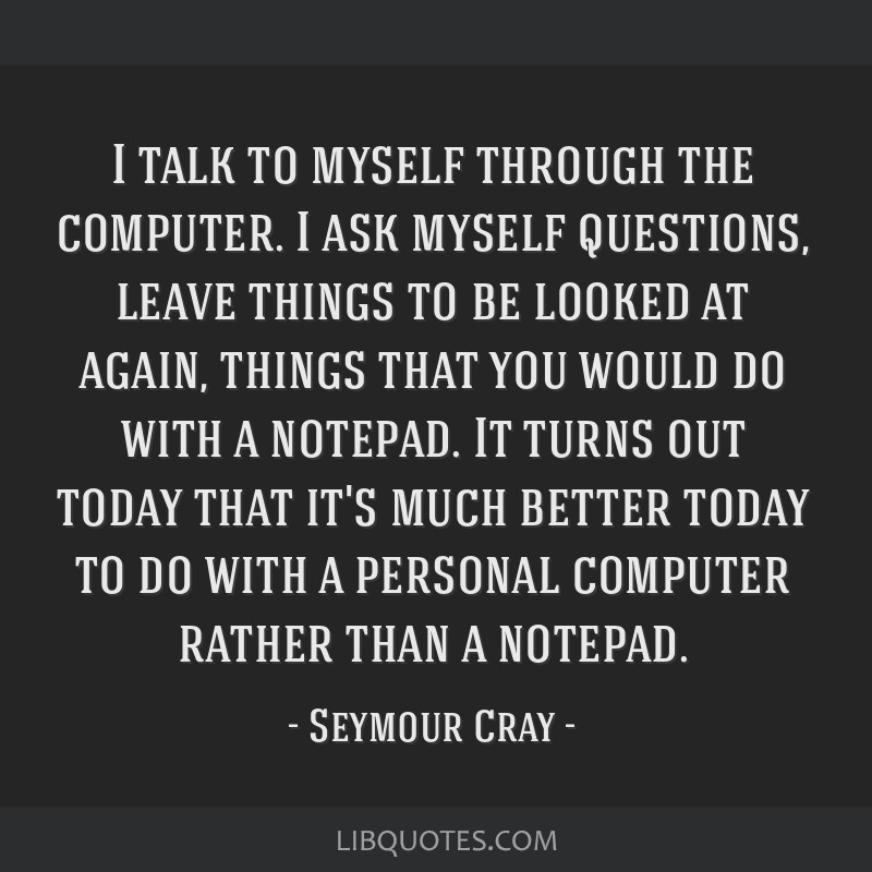 I talk to myself through the computer. I ask myself questions, leave things to be looked at again, things that you would do with a notepad. It turns...