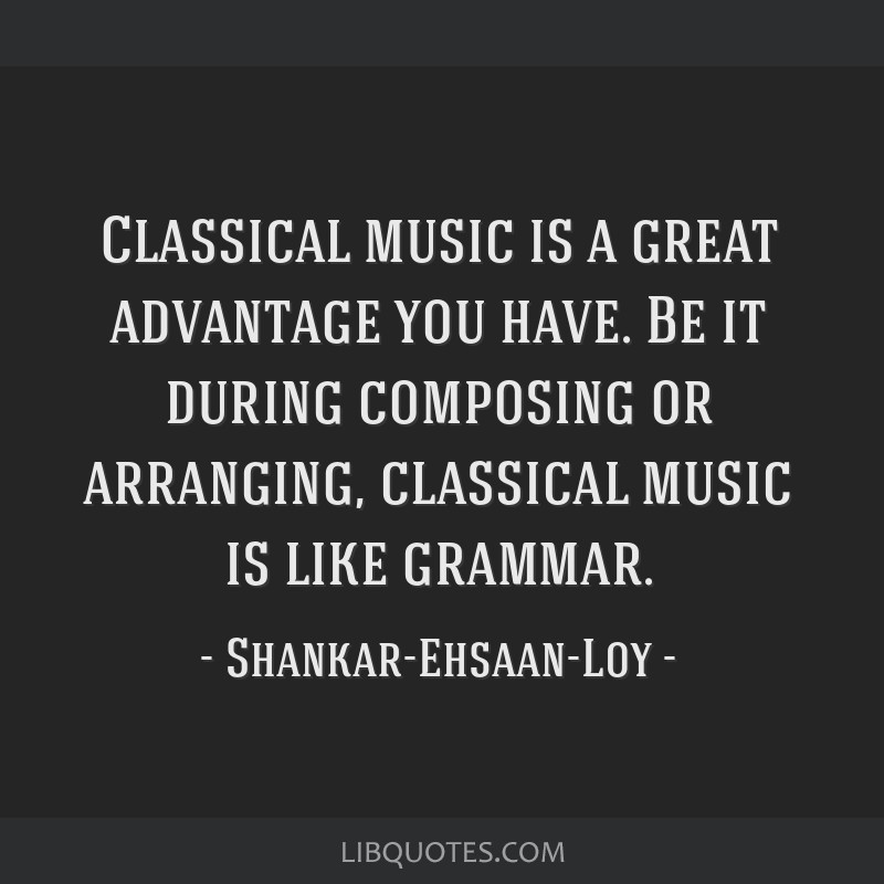 Classical music is a great advantage you have  Be it during