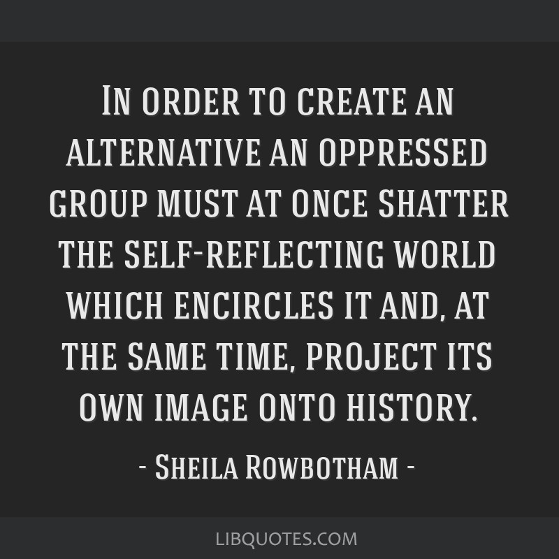 In order to create an alternative an oppressed group must at once shatter the self-reflecting world which encircles it and, at the same time, project ...