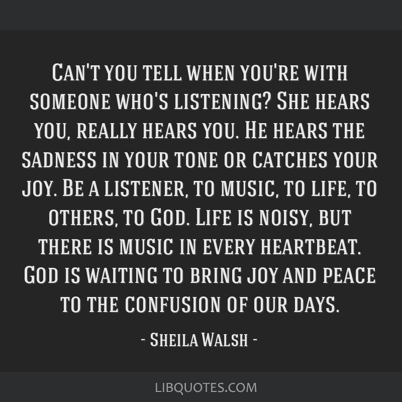 Can't you tell when you're with someone who's listening? She hears you, really hears you. He hears the sadness in your tone or catches your joy. Be a ...