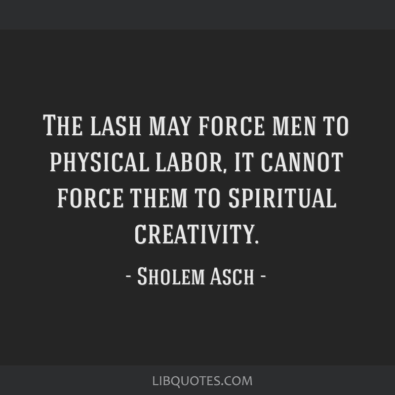 The lash may force men to physical labor, it cannot force them to spiritual creativity.
