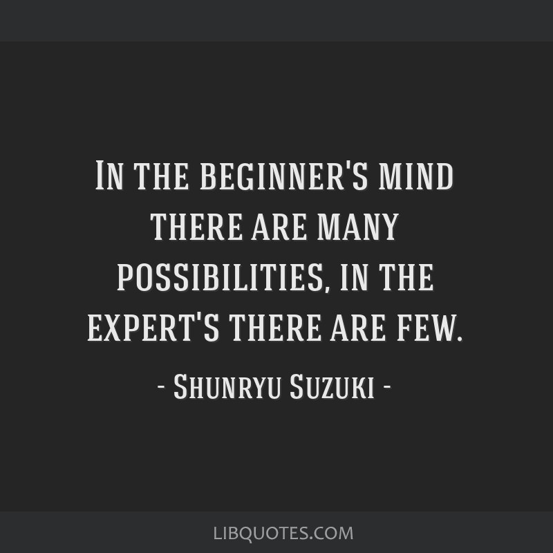 In the beginner's mind there are many possibilities, in the expert's there are few.