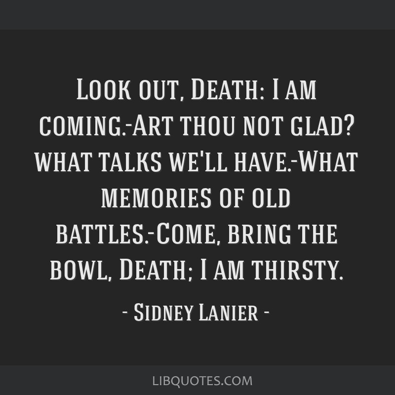 Look out, Death: I am coming.-Art thou not glad? what talks we'll have.-What memories of old battles.-Come, bring the bowl, Death; I am thirsty.