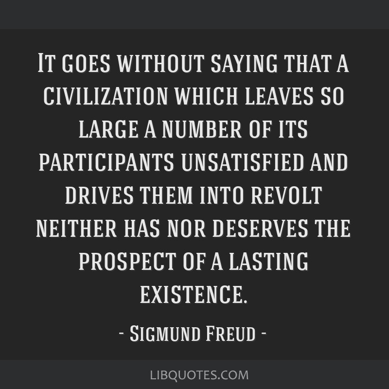It goes without saying that a civilization which leaves so large a number of its participants unsatisfied and drives them into revolt neither has nor ...