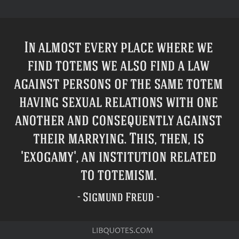 In almost every place where we find totems we also find a law against persons of the same totem having sexual relations with one another and...