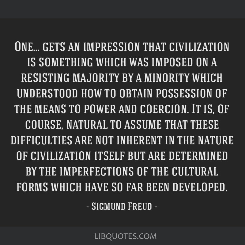 One... gets an impression that civilization is something which was imposed on a resisting majority by a minority which understood how to obtain...