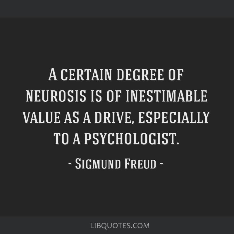 A certain degree of neurosis is of inestimable value as a drive, especially to a psychologist.