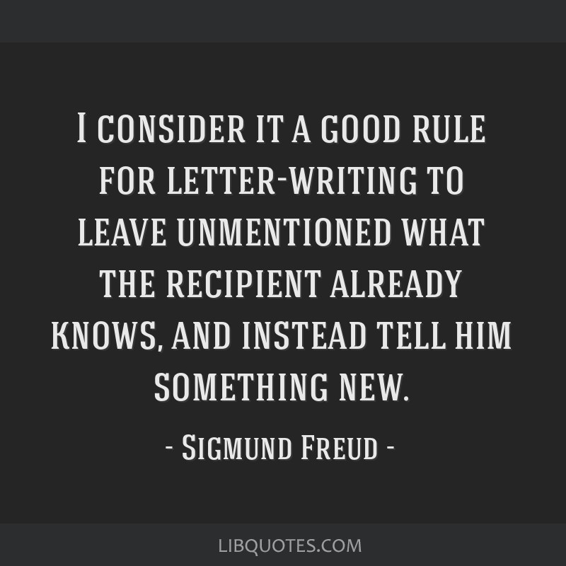I consider it a good rule for letter-writing to leave unmentioned what the recipient already knows, and instead tell him something new.