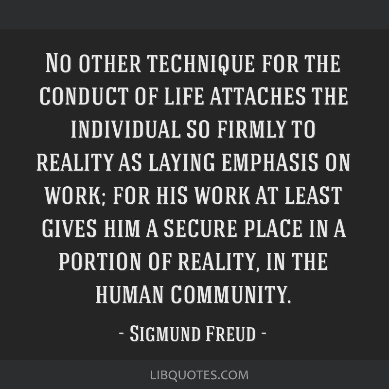 No other technique for the conduct of life attaches the individual so firmly to reality as laying emphasis on work; for his work at least gives him a ...