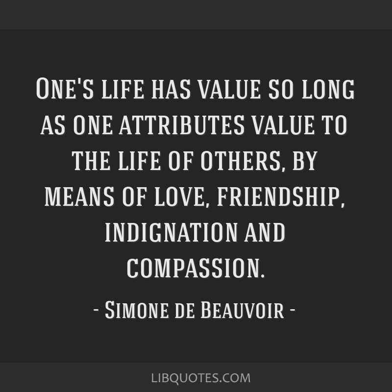 One's life has value so long as one attributes value to the life of others, by means of love, friendship, indignation and compassion.