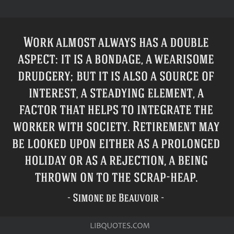 Work almost always has a double aspect: it is a bondage, a wearisome drudgery; but it is also a source of interest, a steadying element, a factor...