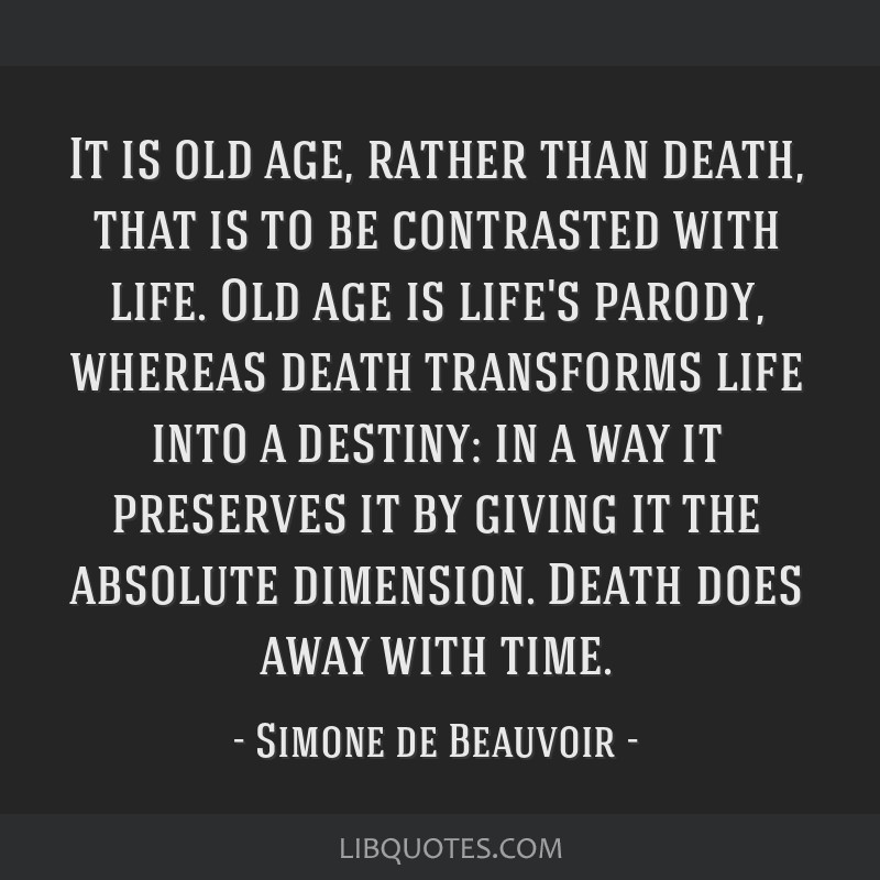 It is old age, rather than death, that is to be contrasted with life. Old age is life's parody, whereas death transforms life into a destiny: in a...