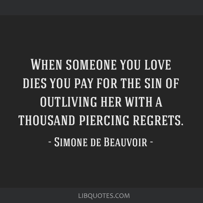 When someone you love dies you pay for the sin of outliving her with a thousand piercing regrets.