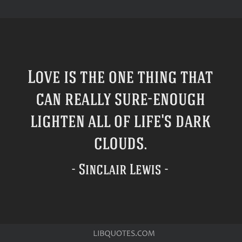 Love is the one thing that can really sure-enough lighten all of life's dark clouds.