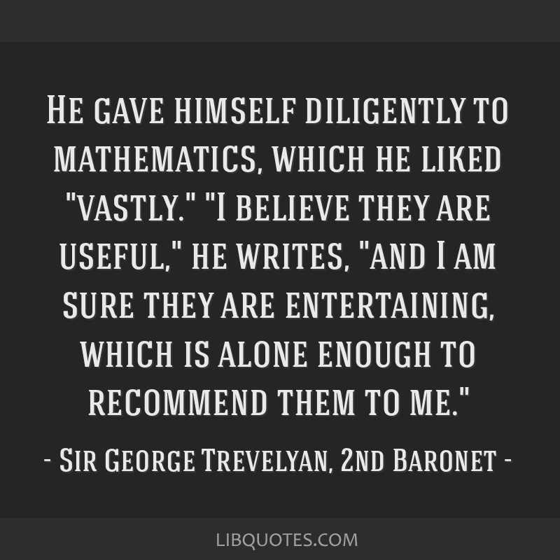 He gave himself diligently to mathematics, which he liked vastly. I believe they are useful, he writes, and I am sure they are entertaining, which is ...