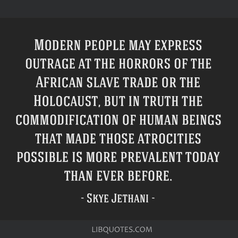 Modern people may express outrage at the horrors of the African slave trade or the Holocaust, but in truth the commodification of human beings that...