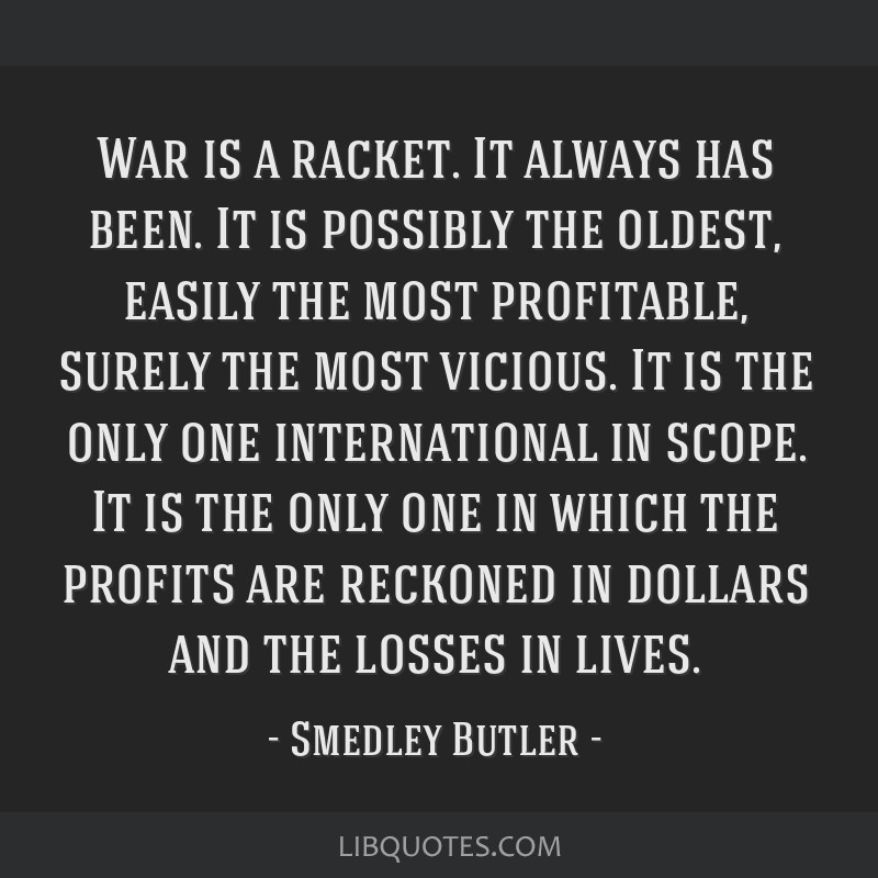 War is a racket. It always has been. It is possibly the oldest, easily the most profitable, surely the most vicious. It is the only one international ...