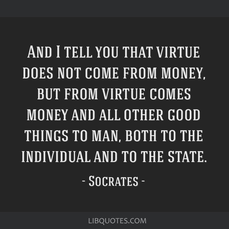And I tell you that virtue does not come from money, but from virtue comes money and all other good things to man, both to the individual and to the...