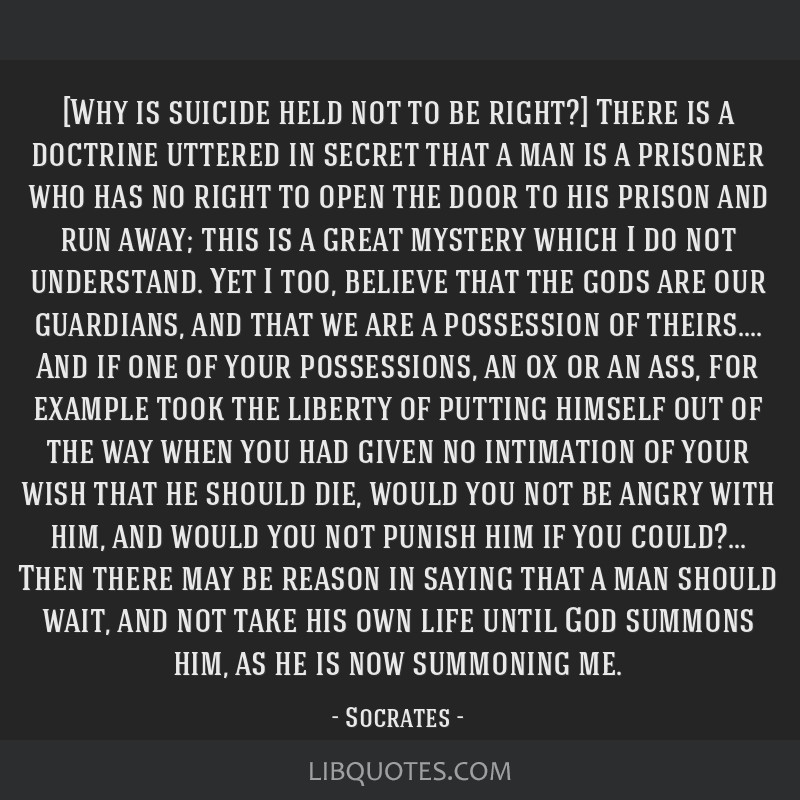 [Why is suicide held not to be right?] There is a doctrine uttered in secret that a man is a prisoner who has no right to open the door to his prison ...