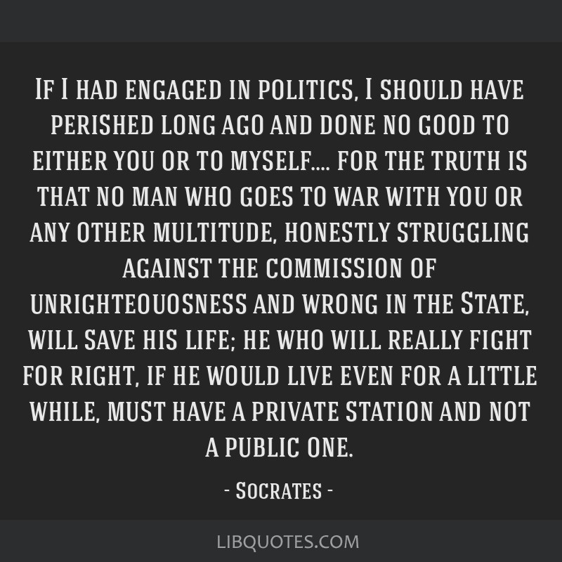 If I had engaged in politics, I should have perished long ago and done no good to either you or to myself.... for the truth is that no man who goes...