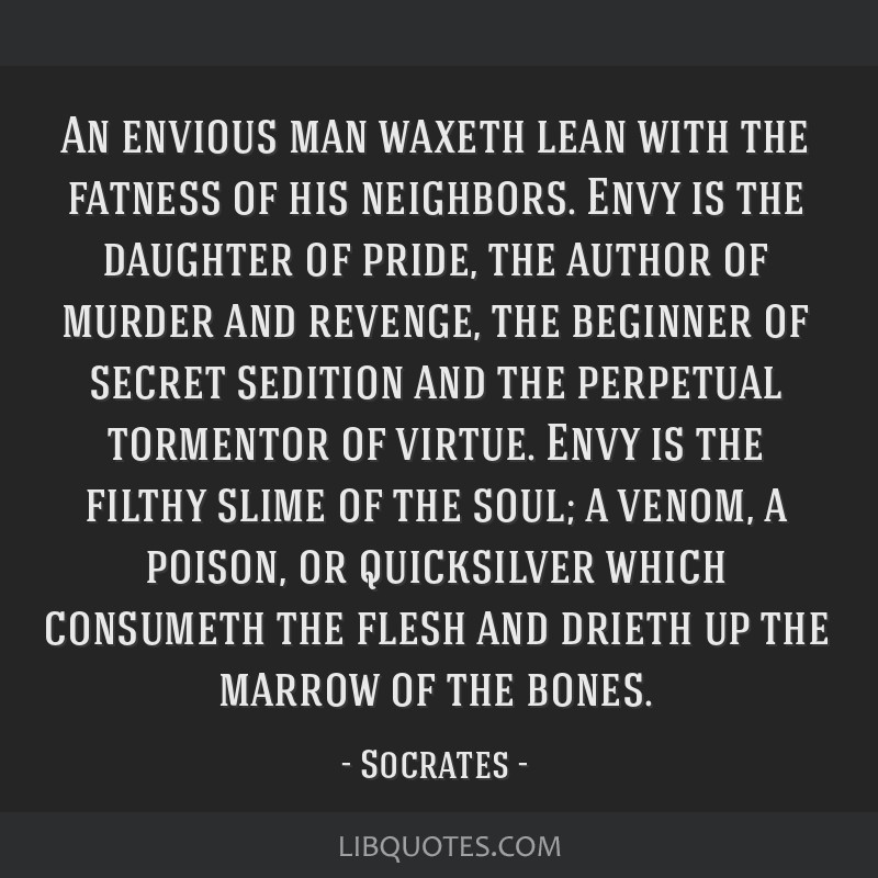 An envious man waxeth lean with the fatness of his neighbors. Envy is the daughter of pride, the author of murder and revenge, the beginner of secret ...
