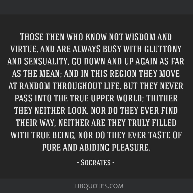 Those then who know not wisdom and virtue, and are always busy with gluttony and sensuality, go down and up again as far as the mean; and in this...