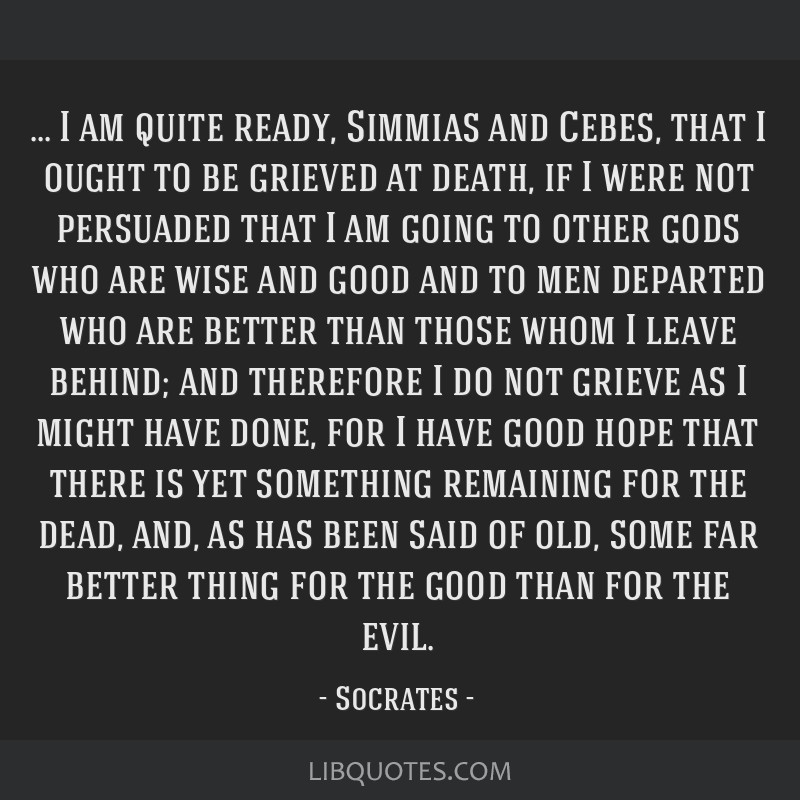 I am quite ready, Simmias and Cebes, that I ought to be grieved at death, if I were not persuaded that I am going to other gods who are wise and good ...