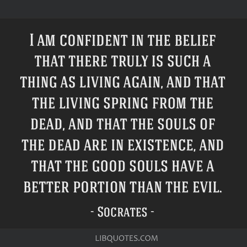 I am confident in the belief that there truly is such a thing as living again, and that the living spring from the dead, and that the souls of the...