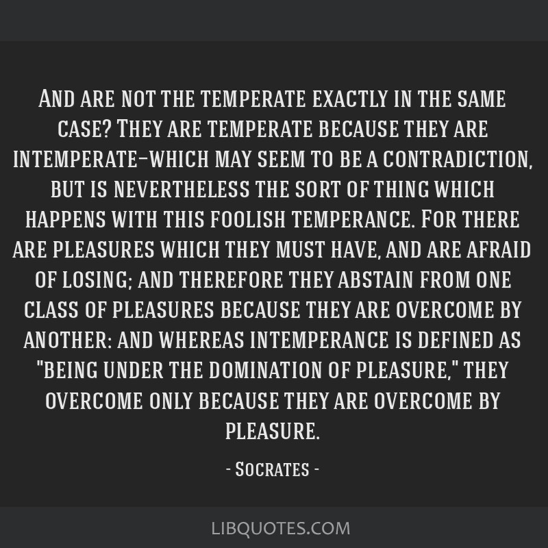 And are not the temperate exactly in the same case? They are temperate because they are intemperate—which may seem to be a contradiction, but is...