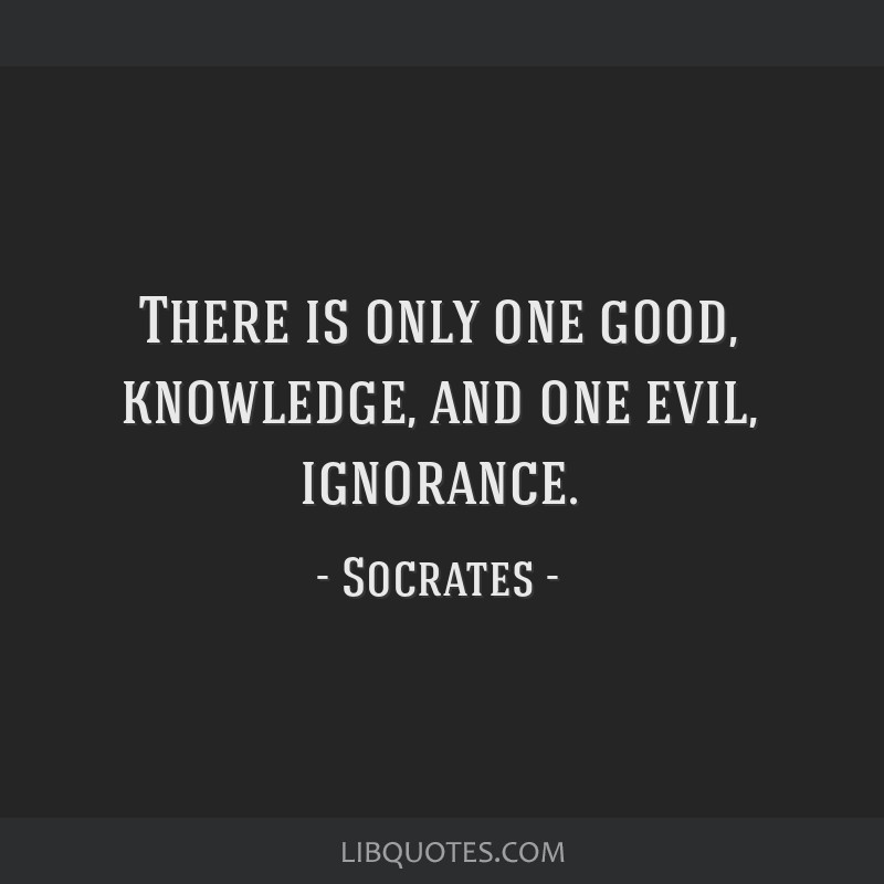 There is only one good, knowledge, and one evil, ignorance.