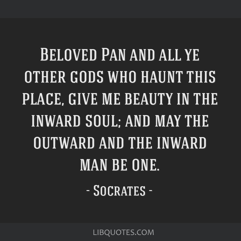 Beloved Pan and all ye other gods who haunt this place, give me beauty in the inward soul; and may the outward and the inward man be one.