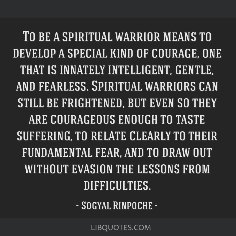 To Be A Spiritual Warrior Means To Develop A Special Kind Of Courage