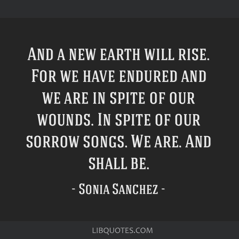 And a new earth will rise. For we have endured and we are in spite of our wounds. In spite of our sorrow songs. We are. And shall be.