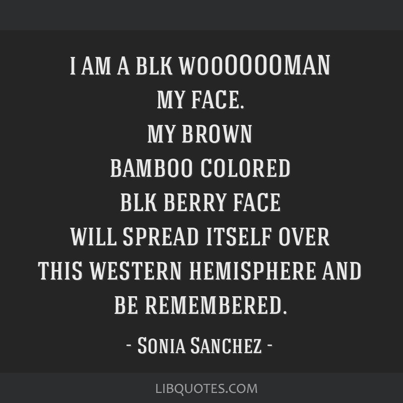 I am a blk /wooOOOOMAN my face. my brown bamboo/colored blk/berry/face will spread itself over this western hemisphere and be remembered.