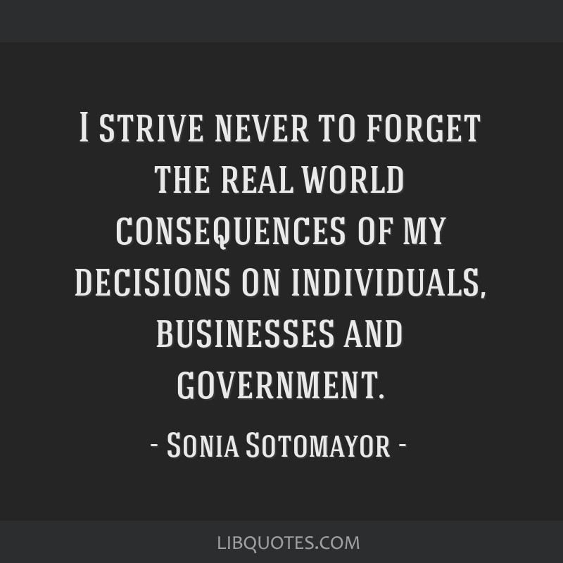 I strive never to forget the real world consequences of my decisions on individuals, businesses and government.