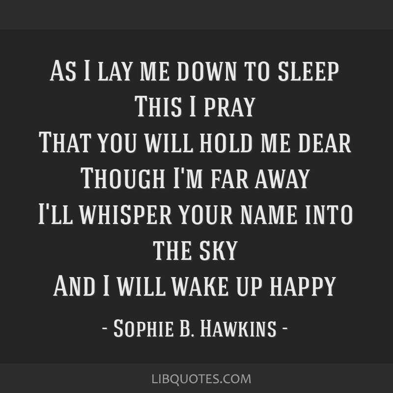 As I lay me down to sleep This I pray That you will hold me dear