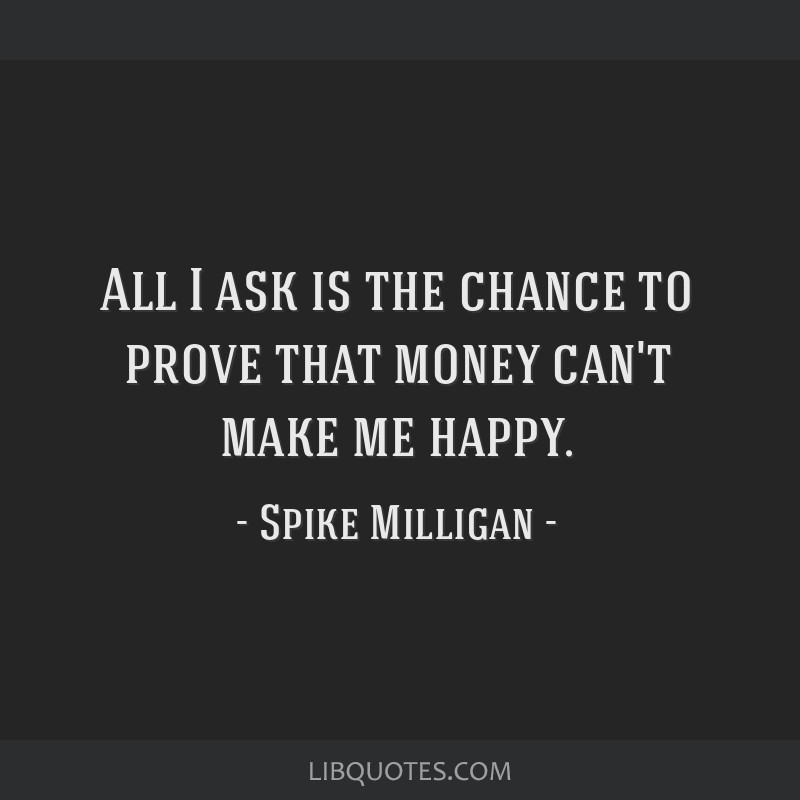 All I ask is the chance to prove that money can't make me happy.