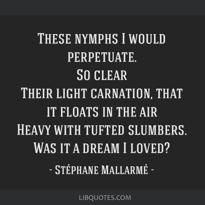 These nymphs I would perpetuate. So clear Their light carnation, that it floats in the air Heavy with tufted slumbers. Was it a dream I loved?