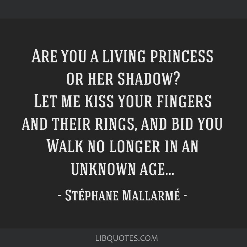Are you a living princess or her shadow? Let me kiss your fingers and their rings, and bid you Walk no longer in an unknown age...