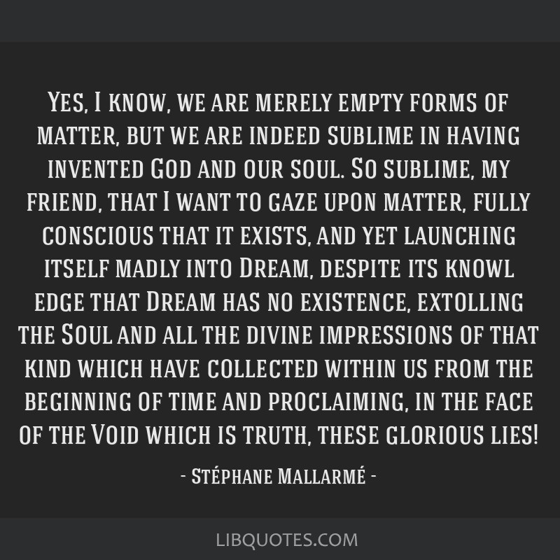 Yes, I know, we are merely empty forms of matter, but we are indeed sublime in having invented God and our soul. So sublime, my friend, that I want...