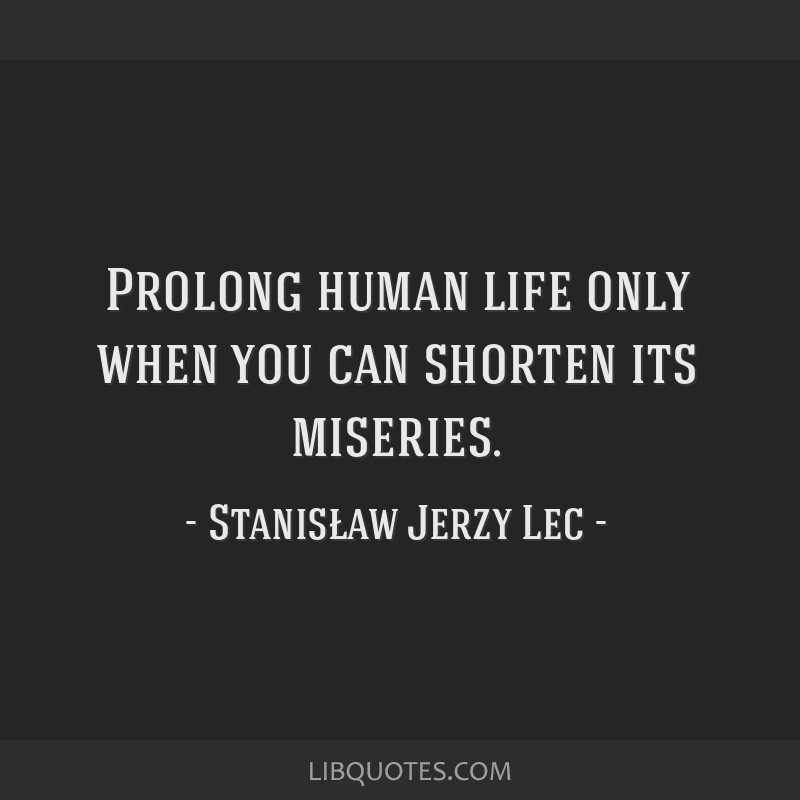 Prolong human life only when you can shorten its miseries.