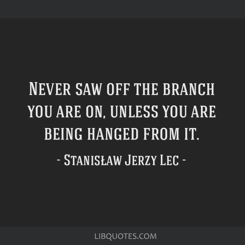 Never saw off the branch you are on, unless you are being hanged from it.
