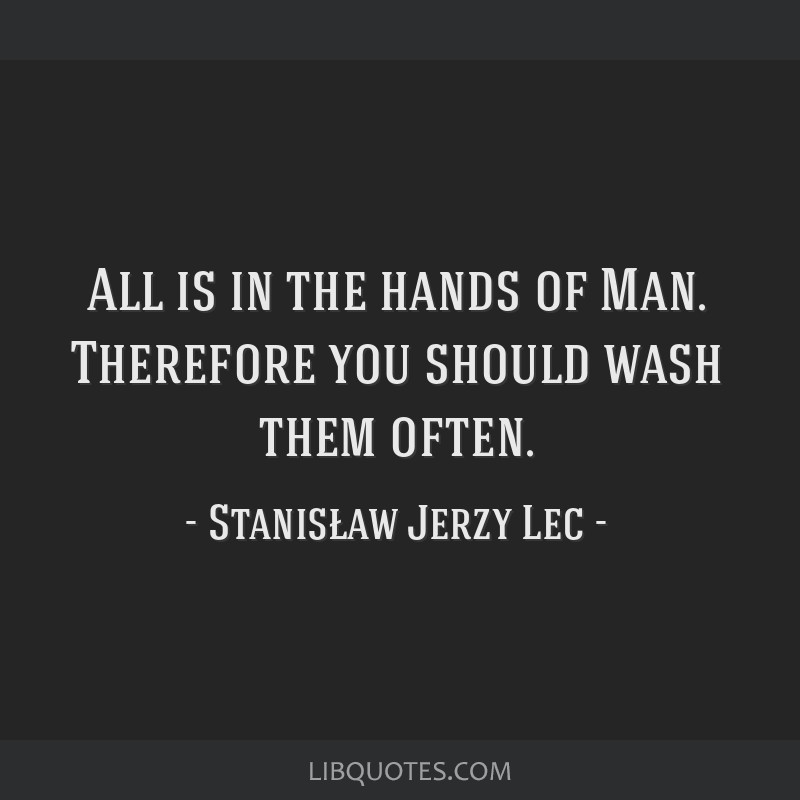 All is in the hands of Man. Therefore you should wash them often.