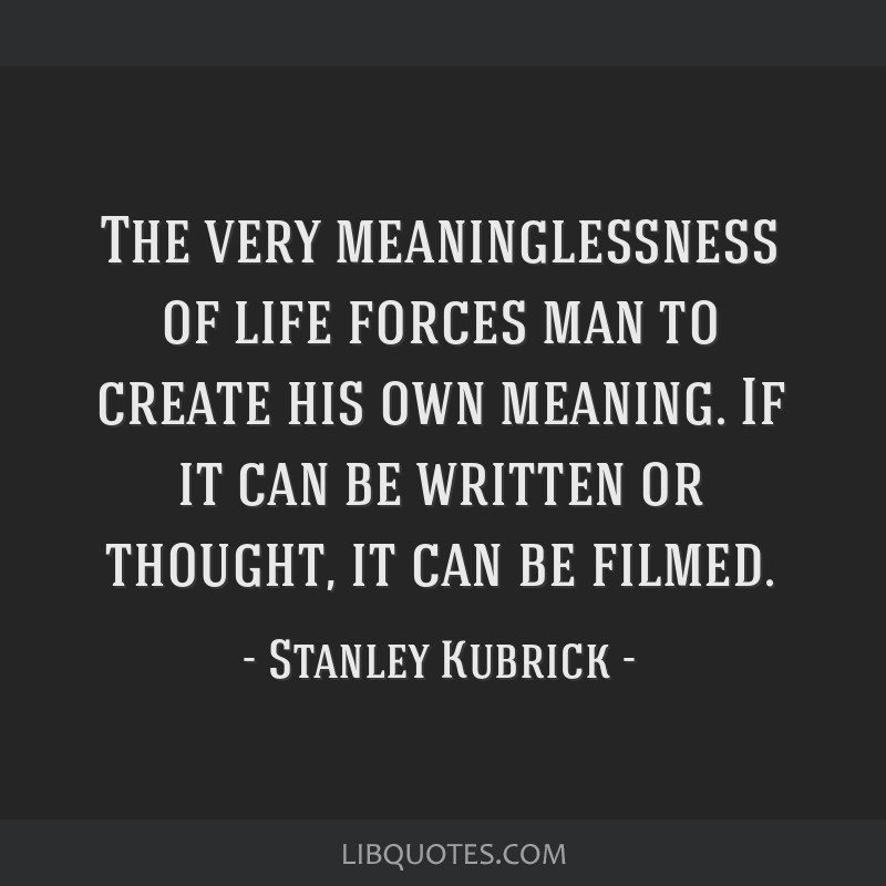 The very meaninglessness of life forces man to create his own meaning. If it can be written or thought, it can be filmed.