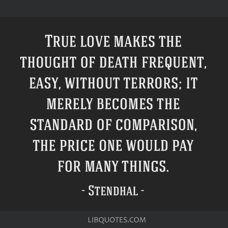 True love makes the thought of death frequent, easy, without terrors; it merely becomes the standard of comparison, the price one would pay for many...