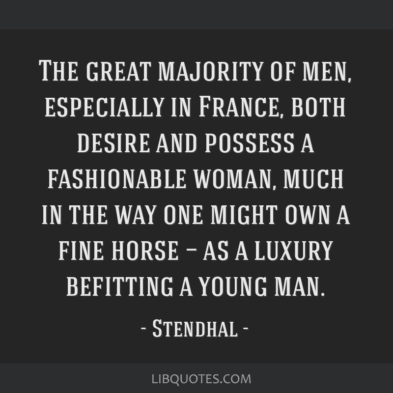 The great majority of men, especially in France, both desire and possess a fashionable woman, much in the way one might own a fine horse — as a...