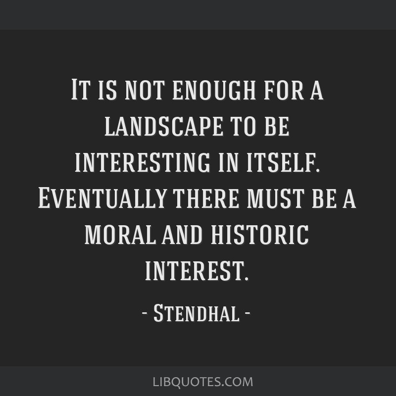 It is not enough for a landscape to be interesting in itself. Eventually there must be a moral and historic interest.