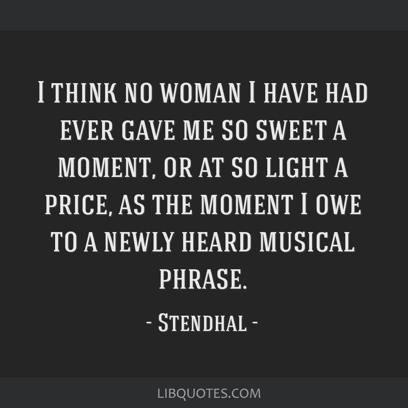 I think no woman I have had ever gave me so sweet a moment, or at so light a price, as the moment I owe to a newly heard musical phrase.