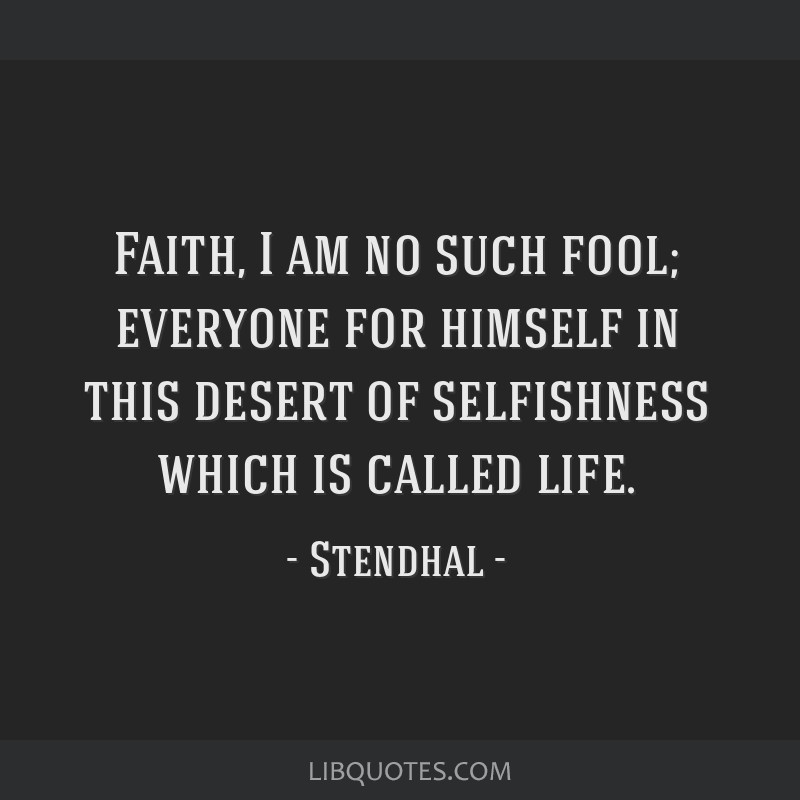 Faith, I am no such fool; everyone for himself in this desert of selfishness which is called life.