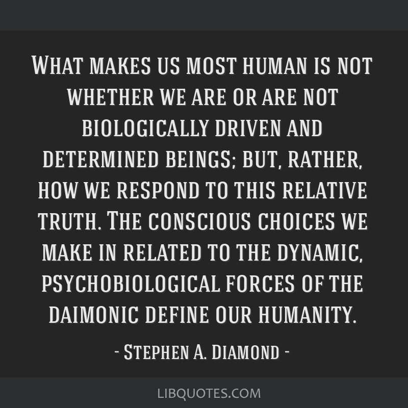 What makes us most human is not whether we are or are not biologically driven and determined beings; but, rather, how we respond to this relative...